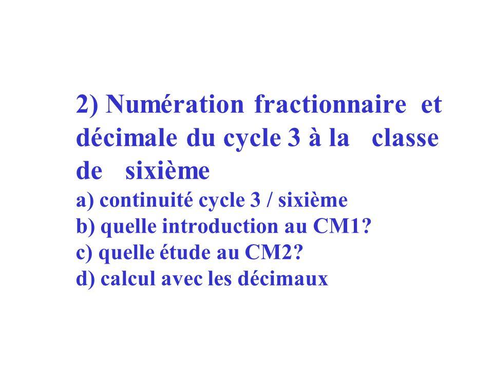 2) Numération fractionnaire et décimale du cycle 3 à la classe de sixième a) continuité cycle 3 / sixième b) quelle introduction au CM1? c) quelle étu