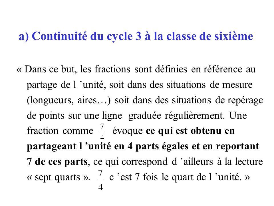 a) Continuité du cycle 3 à la classe de sixième « Dans ce but, les fractions sont définies en référence au partage de l unité, soit dans des situation