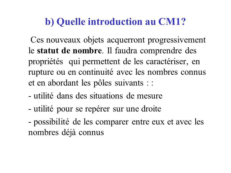 b) Quelle introduction au CM1? Ces nouveaux objets acquerront progressivement le statut de nombre. Il faudra comprendre des propriétés qui permettent