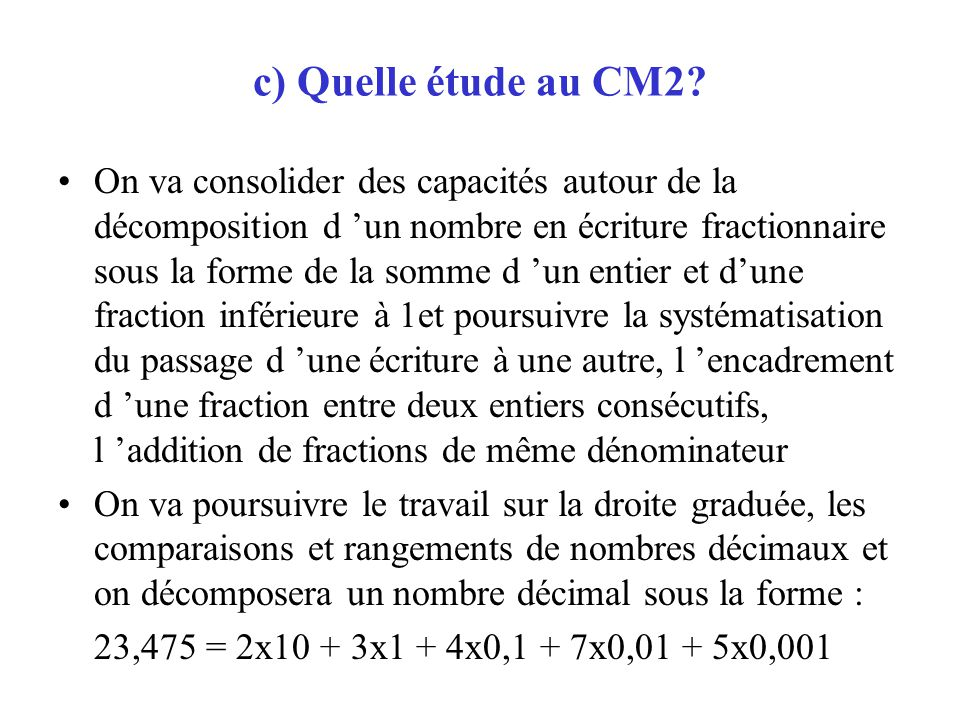c) Quelle étude au CM2? On va consolider des capacités autour de la décomposition d un nombre en écriture fractionnaire sous la forme de la somme d un