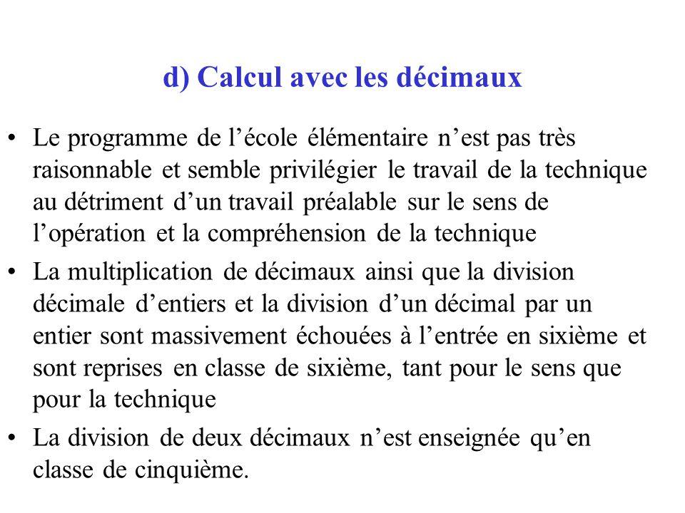 d) Calcul avec les décimaux Le programme de lécole élémentaire nest pas très raisonnable et semble privilégier le travail de la technique au détriment