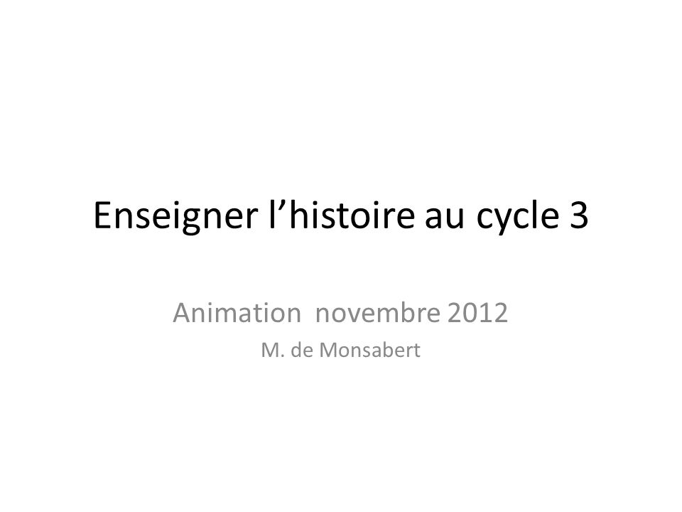 Enseigner lhistoire au cycle 3 Animation novembre 2012 M. de Monsabert