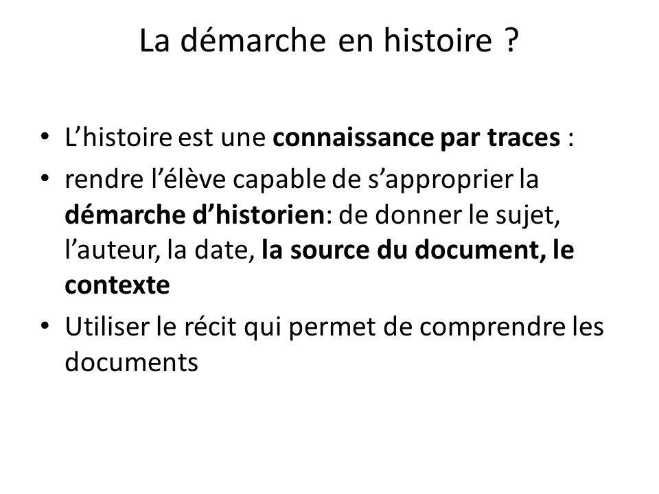 La démarche en histoire ? Lhistoire est une connaissance par traces : rendre lélève capable de sapproprier la démarche dhistorien: de donner le sujet,