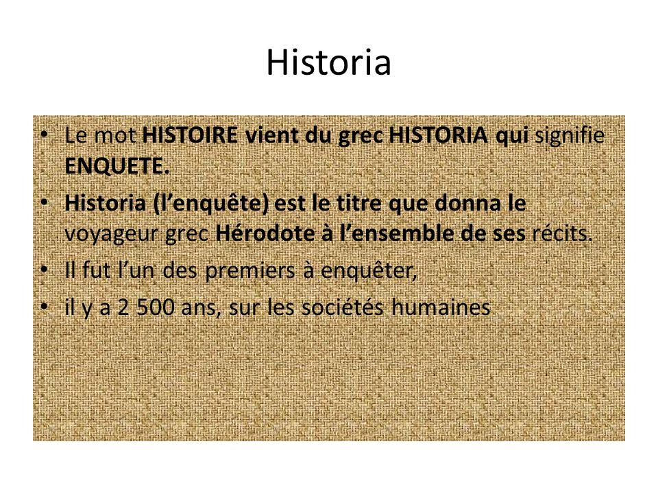 Historia Le mot HISTOIRE vient du grec HISTORIA qui signifie ENQUETE. Historia (lenquête) est le titre que donna le voyageur grec Hérodote à lensemble