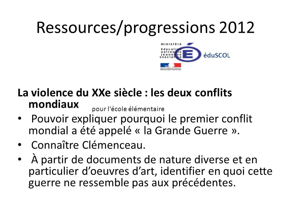 Ressources/progressions 2012 La violence du XXe siècle : les deux conflits mondiaux Pouvoir expliquer pourquoi le premier conflit mondial a été appelé