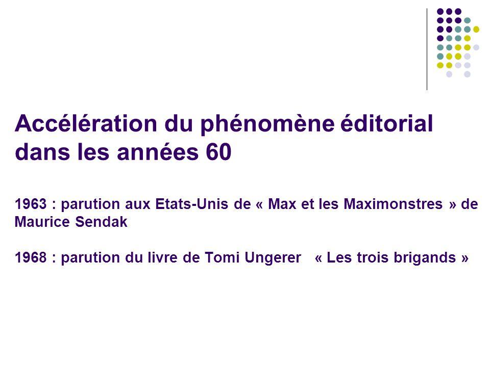 Accélération du phénomène éditorial dans les années 60 1963 : parution aux Etats-Unis de « Max et les Maximonstres » de Maurice Sendak 1968 : parution