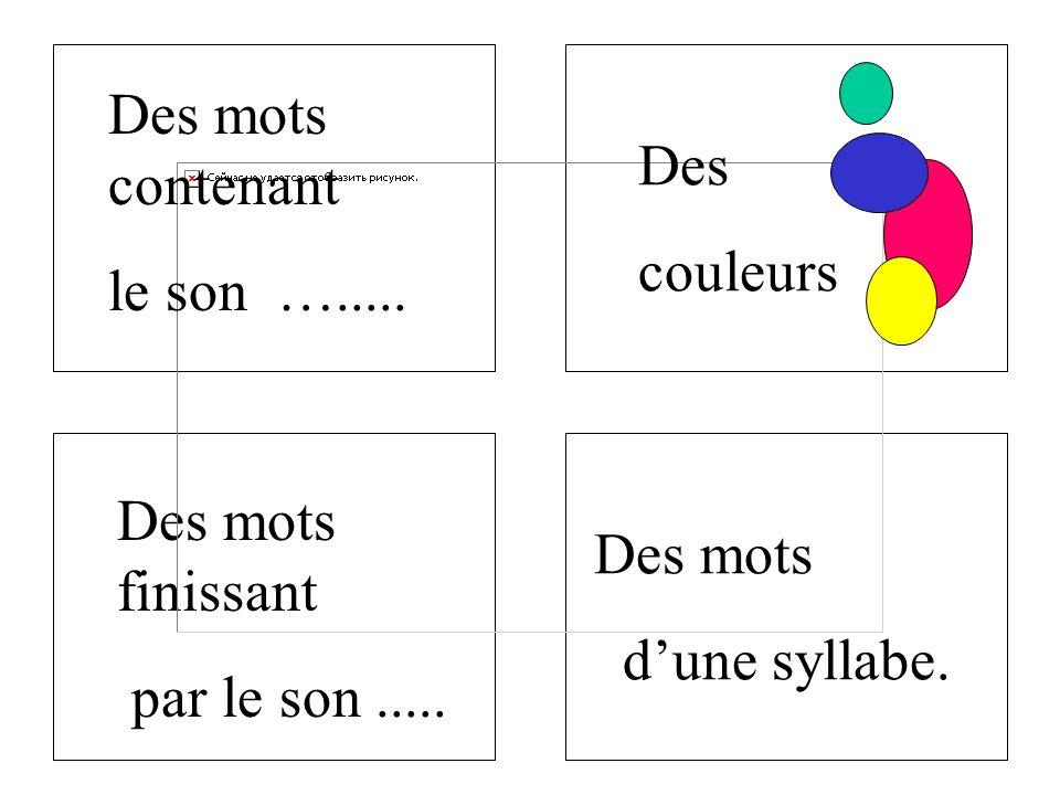 Des mots finissant par le son..... Des mots contenant le son …..... Des couleurs Des mots dune syllabe.