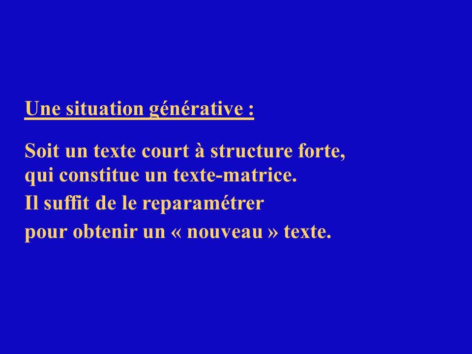 Une situation générative : Soit un texte court à structure forte, qui constitue un texte-matrice. Il suffit de le reparamétrer pour obtenir un « nouve