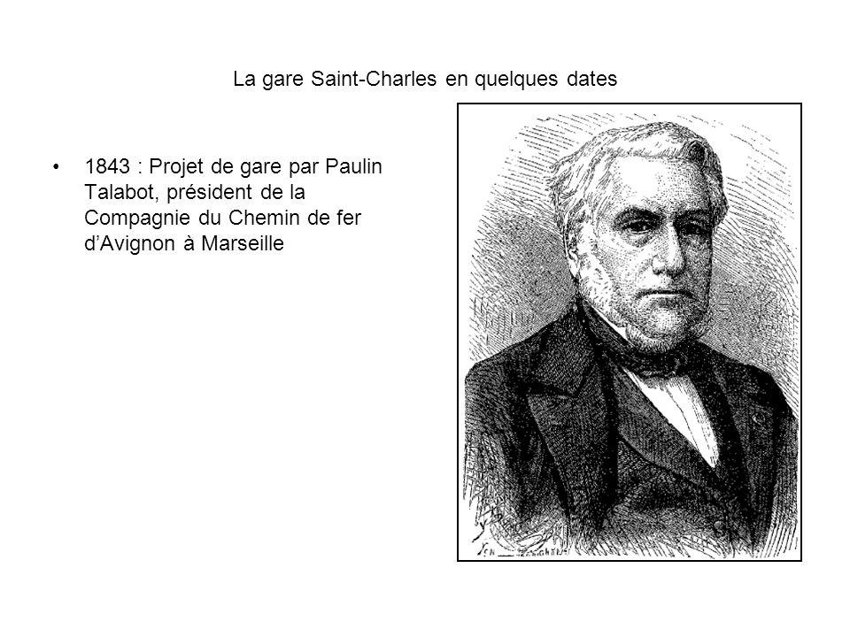 La gare Saint-Charles en quelques dates 1843 : Projet de gare par Paulin Talabot, président de la Compagnie du Chemin de fer dAvignon à Marseille