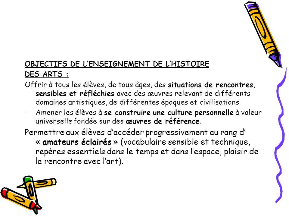 OBJECTIFS DE LENSEIGNEMENT DE LHISTOIRE DES ARTS : Offrir à tous les élèves, de tous âges, des situations de rencontres, sensibles et réfléchies avec