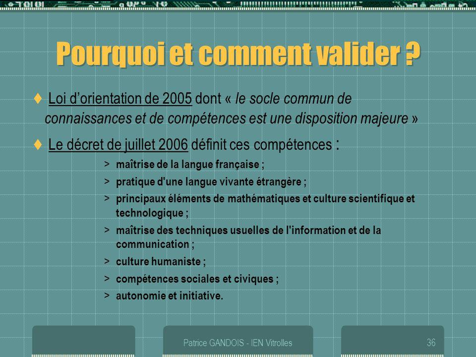 Patrice GANDOIS - IEN Vitrolles36 Pourquoi et comment valider ? Loi dorientation de 2005 dont « le socle commun de connaissances et de compétences est