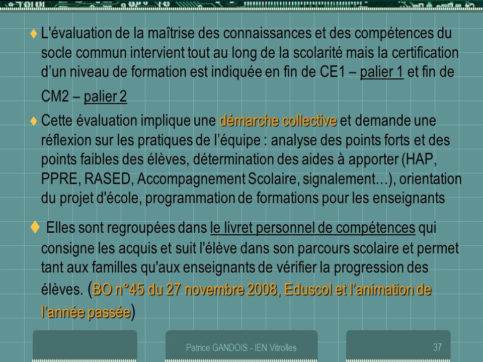 Patrice GANDOIS - IEN Vitrolles37 L'évaluation de la maîtrise des connaissances et des compétences du socle commun intervient tout au long de la scola