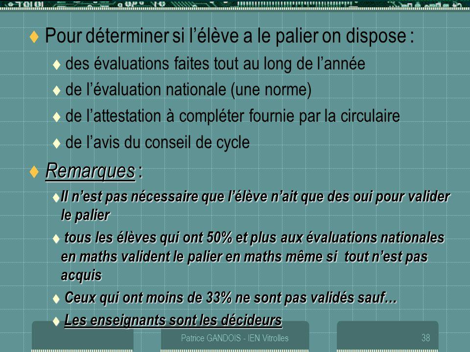Patrice GANDOIS - IEN Vitrolles38 Pour déterminer si lélève a le palier on dispose : des évaluations faites tout au long de lannée de lévaluation nati