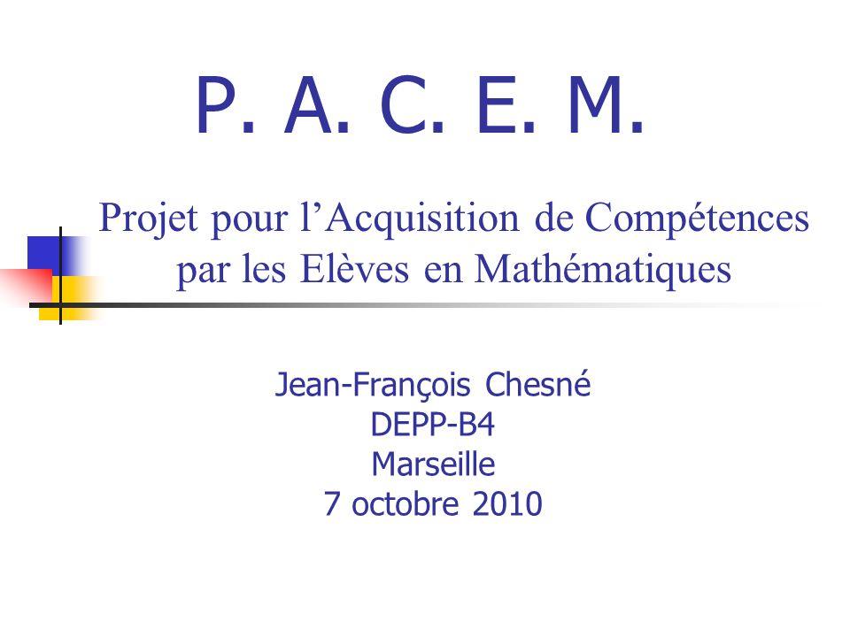 Jean-François Chesné DEPP-B4 Marseille 7 octobre 2010 Projet pour lAcquisition de Compétences par les Elèves en Mathématiques P. A. C. E. M.