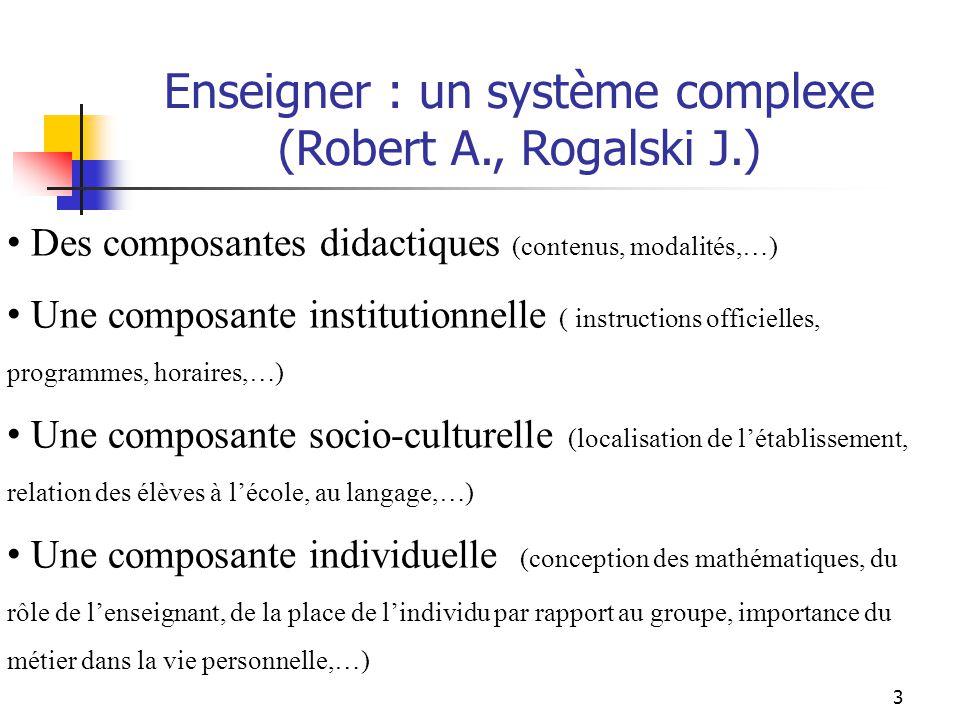 3 Des composantes didactiques (contenus, modalités,…) Une composante institutionnelle ( instructions officielles, programmes, horaires,…) Une composante socio-culturelle (localisation de létablissement, relation des élèves à lécole, au langage,…) Une composante individuelle (conception des mathématiques, du rôle de lenseignant, de la place de lindividu par rapport au groupe, importance du métier dans la vie personnelle,…) Enseigner : un système complexe (Robert A., Rogalski J.)