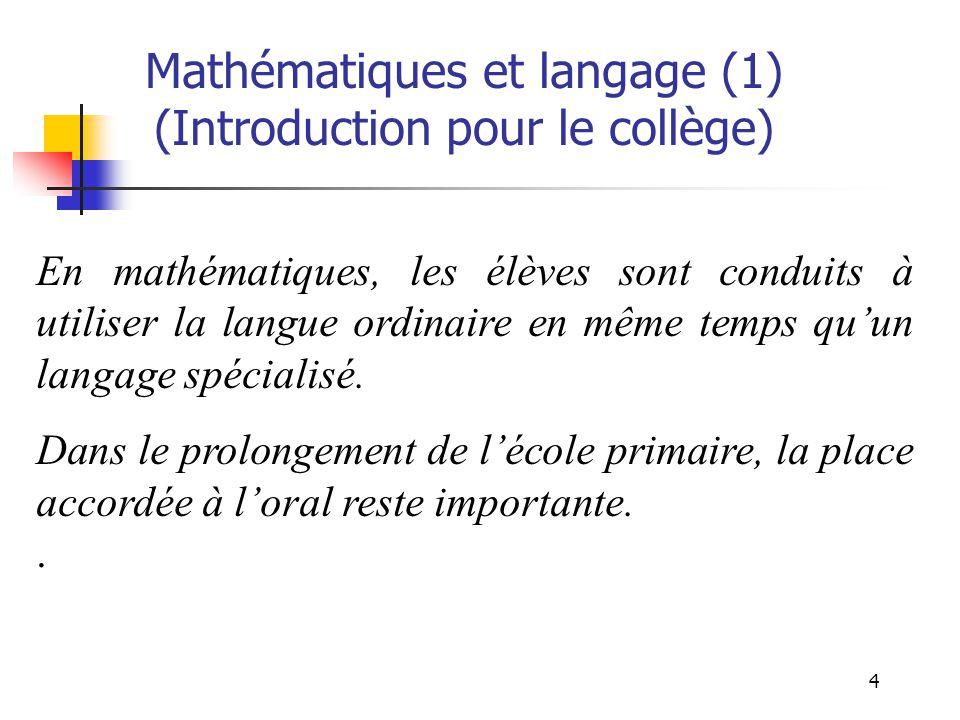 4 Mathématiques et langage (1) (Introduction pour le collège) En mathématiques, les élèves sont conduits à utiliser la langue ordinaire en même temps quun langage spécialisé.