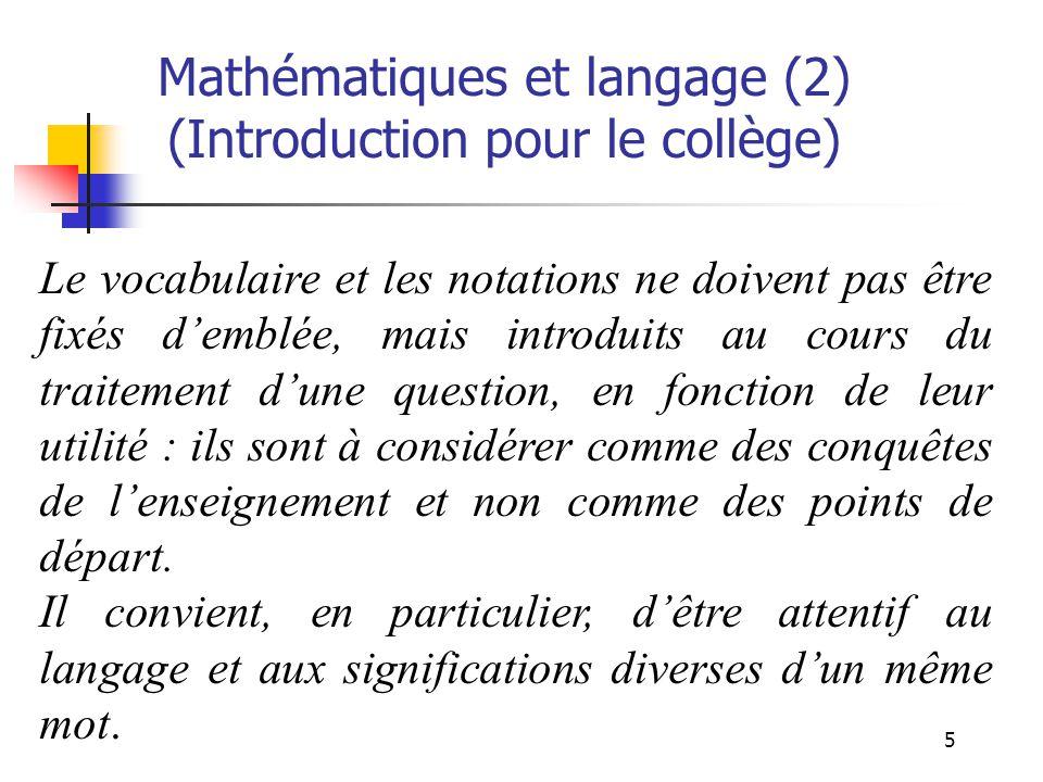 5 Mathématiques et langage (2) (Introduction pour le collège) Le vocabulaire et les notations ne doivent pas être fixés demblée, mais introduits au cours du traitement dune question, en fonction de leur utilité : ils sont à considérer comme des conquêtes de lenseignement et non comme des points de départ.