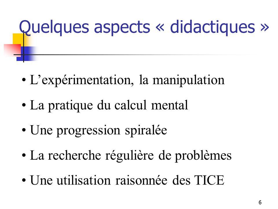 Quelques aspects « didactiques » Lexpérimentation, la manipulation La pratique du calcul mental Une progression spiralée La recherche régulière de problèmes Une utilisation raisonnée des TICE 6