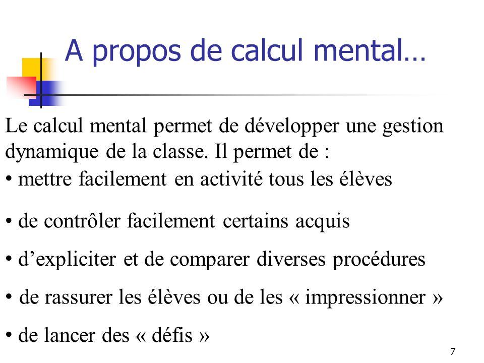 7 A propos de calcul mental… mettre facilement en activité tous les élèves de contrôler facilement certains acquis dexpliciter et de comparer diverses procédures de rassurer les élèves ou de les « impressionner » Le calcul mental permet de développer une gestion dynamique de la classe.