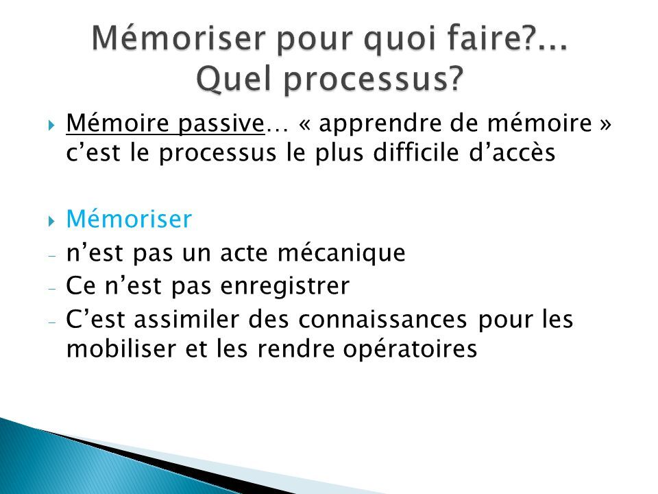 Mémoire passive… « apprendre de mémoire » cest le processus le plus difficile daccès Mémoriser - nest pas un acte mécanique - Ce nest pas enregistrer - Cest assimiler des connaissances pour les mobiliser et les rendre opératoires