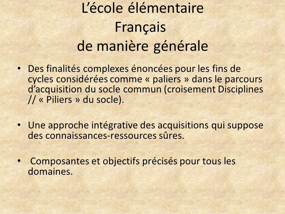 Lécole élémentaire Français de manière générale Des finalités complexes énoncées pour les fins de cycles considérées comme « paliers » dans le parcours dacquisition du socle commun (croisement Disciplines // « Piliers » du socle).