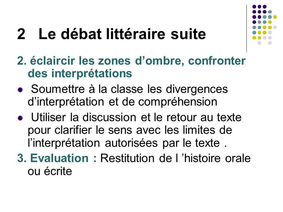 2 Le débat littéraire suite 2. éclaircir les zones dombre, confronter des interprétations Soumettre à la classe les divergences dinterprétation et de