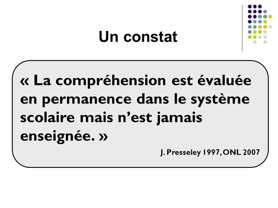 « La compréhension est évaluée en permanence dans le système scolaire mais nest jamais enseignée. » J. Presseley 1997, ONL 2007 Un constat