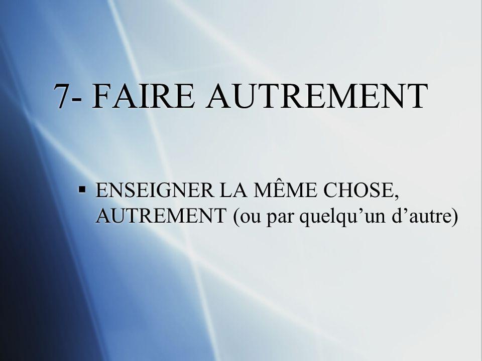 7- FAIRE AUTREMENT ENSEIGNER LA MÊME CHOSE, AUTREMENT (ou par quelquun dautre)