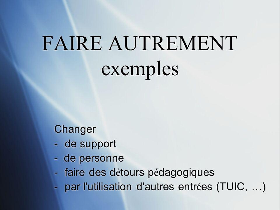 FAIRE AUTREMENT exemples Changer -de support - de personne -faire des d é tours p é dagogiques -par l'utilisation d'autres entr é es (TUIC, … ) Change
