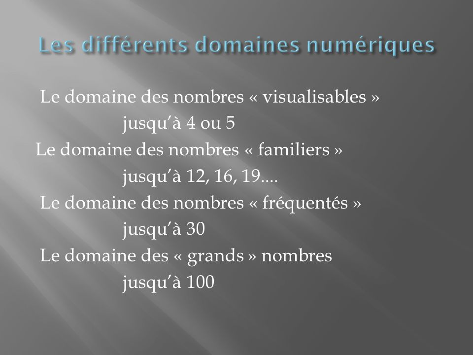 Le domaine des nombres « visualisables » jusquà 4 ou 5 Le domaine des nombres « familiers » jusquà 12, 16, 19....