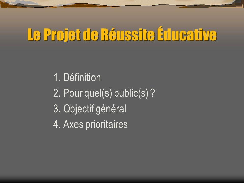 Le Projet de Réussite Éducative 1. Définition 2. Pour quel(s) public(s) ? 3. Objectif général 4. Axes prioritaires