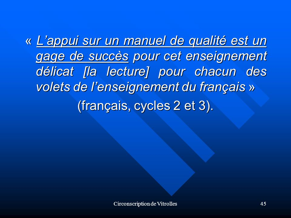 Circonscription de Vitrolles45 « Lappui sur un manuel de qualité est un gage de succès pour cet enseignement délicat [la lecture] pour chacun des volets de lenseignement du français » (français, cycles 2 et 3).