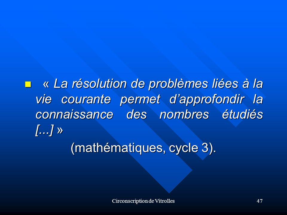 Circonscription de Vitrolles47 « La résolution de problèmes liées à la vie courante permet dapprofondir la connaissance des nombres étudiés [...] » « La résolution de problèmes liées à la vie courante permet dapprofondir la connaissance des nombres étudiés [...] » (mathématiques, cycle 3).