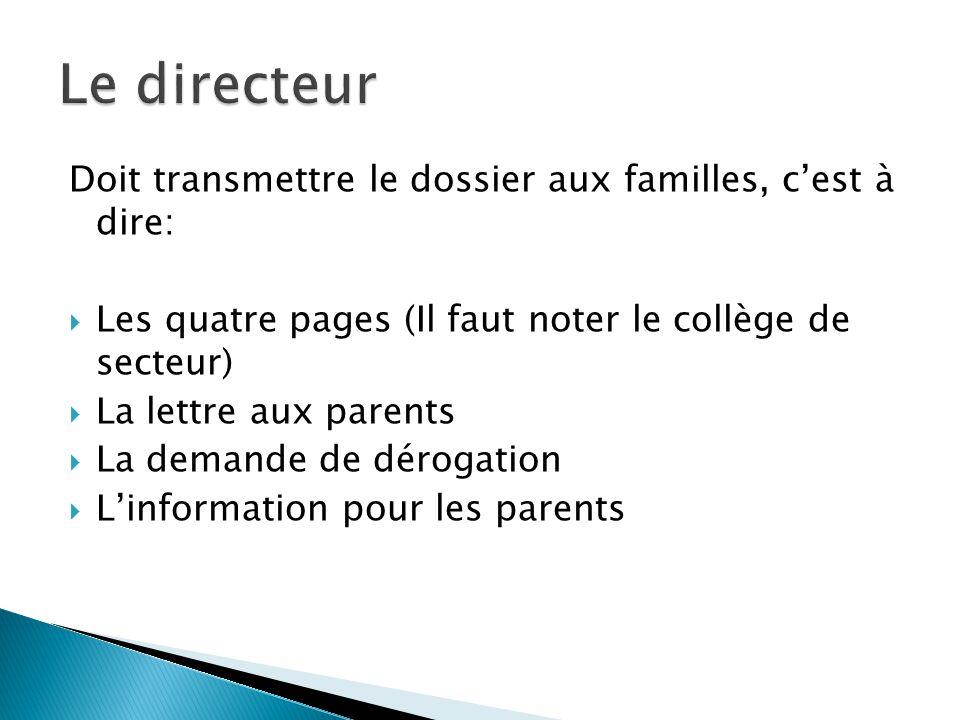 Doit transmettre le dossier aux familles, cest à dire: Les quatre pages (Il faut noter le collège de secteur) La lettre aux parents La demande de dérogation Linformation pour les parents