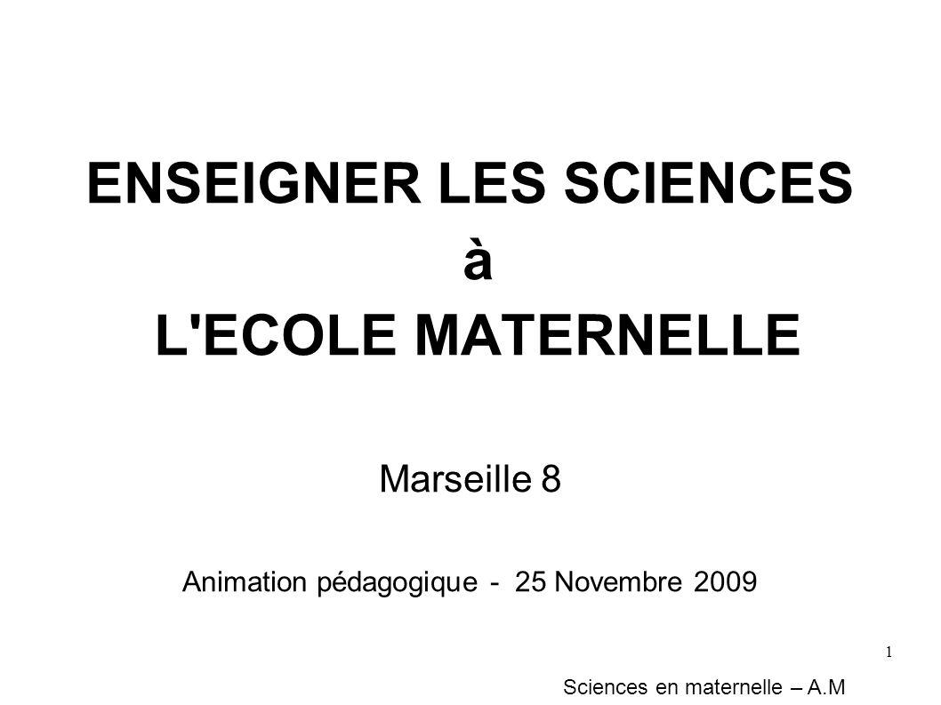 1 Sciences en maternelle – A.M ENSEIGNER LES SCIENCES à L'ECOLE MATERNELLE Marseille 8 Animation pédagogique - 25 Novembre 2009