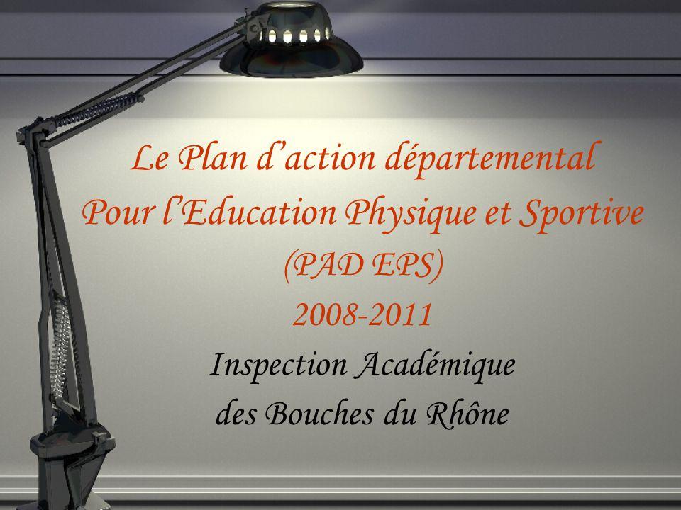 Le Plan daction départemental Pour lEducation Physique et Sportive (PAD EPS) 2008-2011 Inspection Académique des Bouches du Rhône