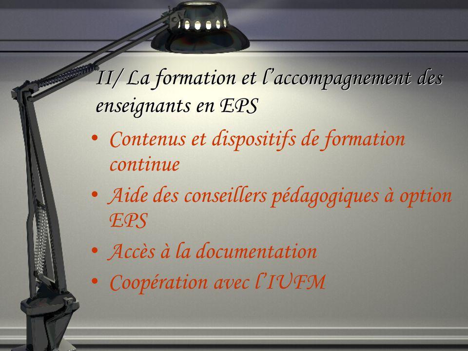 II/ La formation et laccompagnement des enseignants en EPS Contenus et dispositifs de formation continue Aide des conseillers pédagogiques à option EPS Accès à la documentation Coopération avec lIUFM
