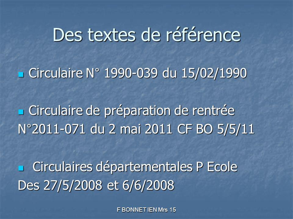 Des textes de référence Circulaire N° 1990-039 du 15/02/1990 Circulaire N° 1990-039 du 15/02/1990 Circulaire de préparation de rentrée Circulaire de préparation de rentrée N°2011-071 du 2 mai 2011 CF BO 5/5/11 Circulaires départementales P Ecole Circulaires départementales P Ecole Des 27/5/2008 et 6/6/2008 F BONNET IEN Mrs 15