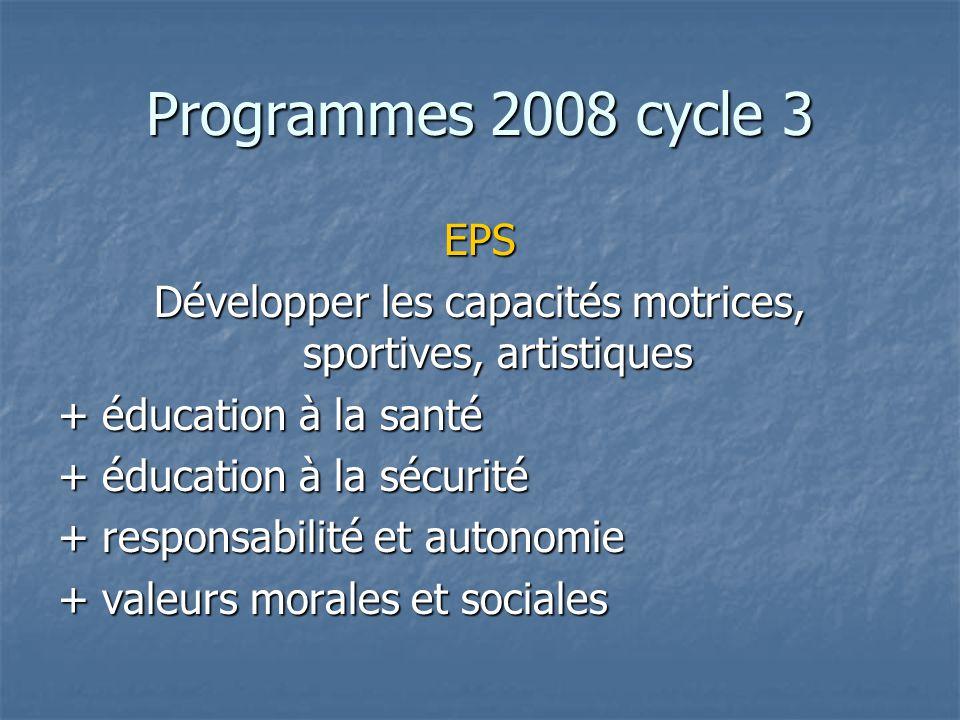 Programmes 2008 cycle 3 EPS Développer les capacités motrices, sportives, artistiques + éducation à la santé + éducation à la sécurité + responsabilit