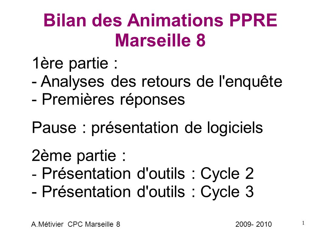 1 Bilan des Animations PPRE Marseille 8 1ère partie : - Analyses des retours de l enquête - Premières réponses Pause : présentation de logiciels 2ème partie : - Présentation d outils : Cycle 2 - Présentation d outils : Cycle 3 A.Métivier CPC Marseille 8 2009- 2010