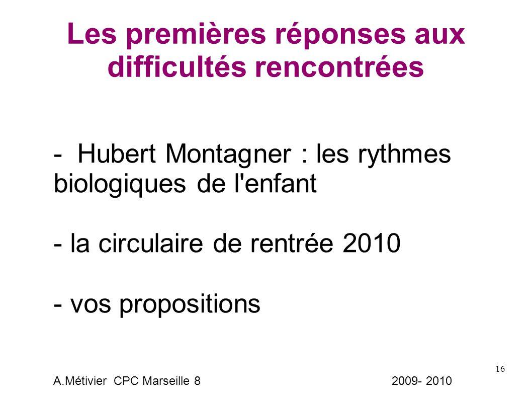 16 Les premières réponses aux difficultés rencontrées - Hubert Montagner : les rythmes biologiques de l enfant - la circulaire de rentrée 2010 - vos propositions A.Métivier CPC Marseille 8 2009- 2010