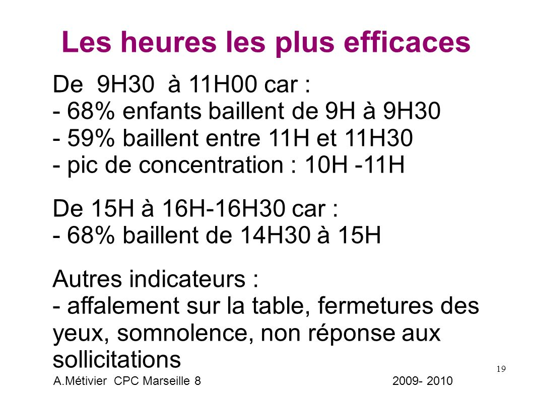 19 Les heures les plus efficaces De 9H30 à 11H00 car : - 68% enfants baillent de 9H à 9H30 - 59% baillent entre 11H et 11H30 - pic de concentration : 10H -11H De 15H à 16H-16H30 car : - 68% baillent de 14H30 à 15H Autres indicateurs : - affalement sur la table, fermetures des yeux, somnolence, non réponse aux sollicitations A.Métivier CPC Marseille 8 2009- 2010