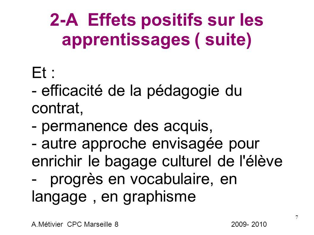 7 2-A Effets positifs sur les apprentissages ( suite) Et : - efficacité de la pédagogie du contrat, - permanence des acquis, - autre approche envisagée pour enrichir le bagage culturel de l élève - progrès en vocabulaire, en langage, en graphisme A.Métivier CPC Marseille 8 2009- 2010