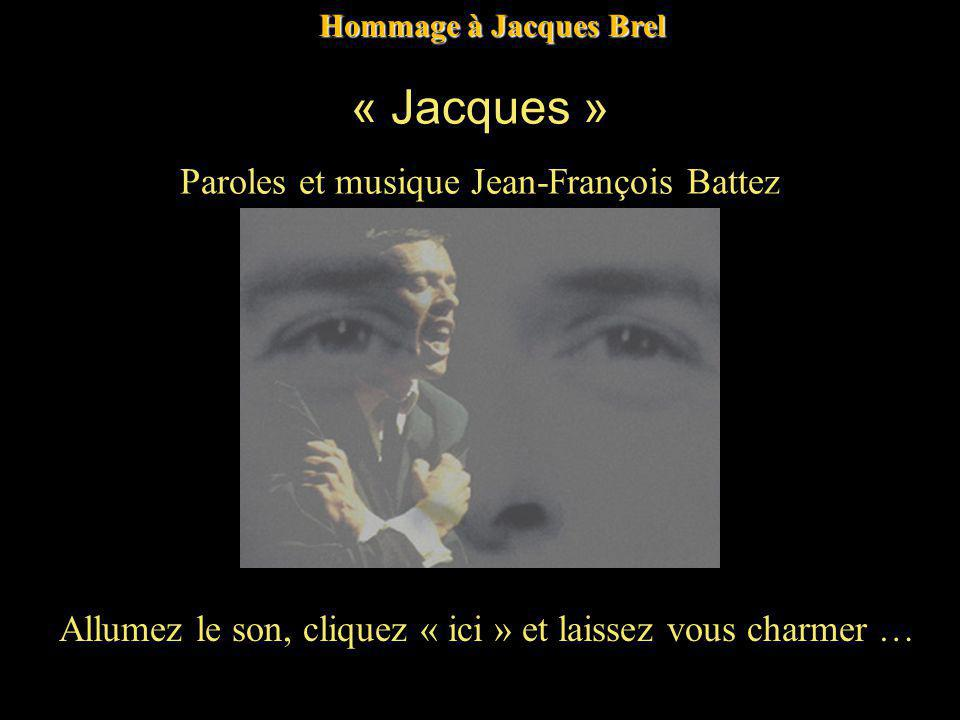 Allumez le son, cliquez « ici » et laissez vous charmer … Hommage à Jacques Brel « Jacques » Paroles et musique Jean-François Battez