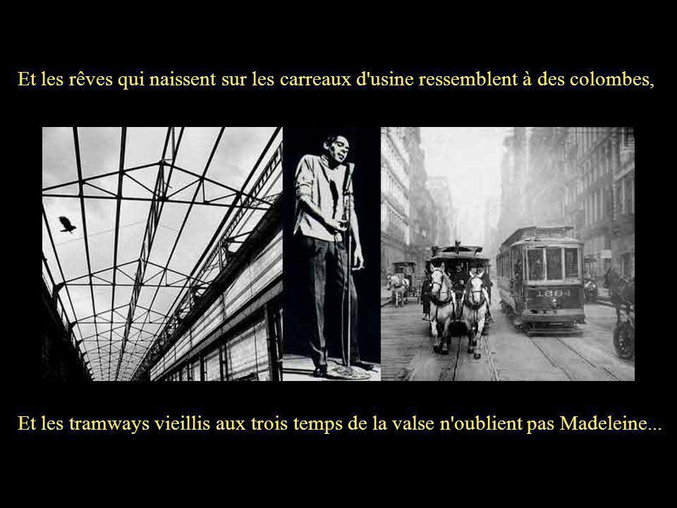 Et les rêves qui naissent sur les carreaux d usine ressemblent à des colombes, Et les tramways vieillis aux trois temps de la valse n oublient pas Madeleine...