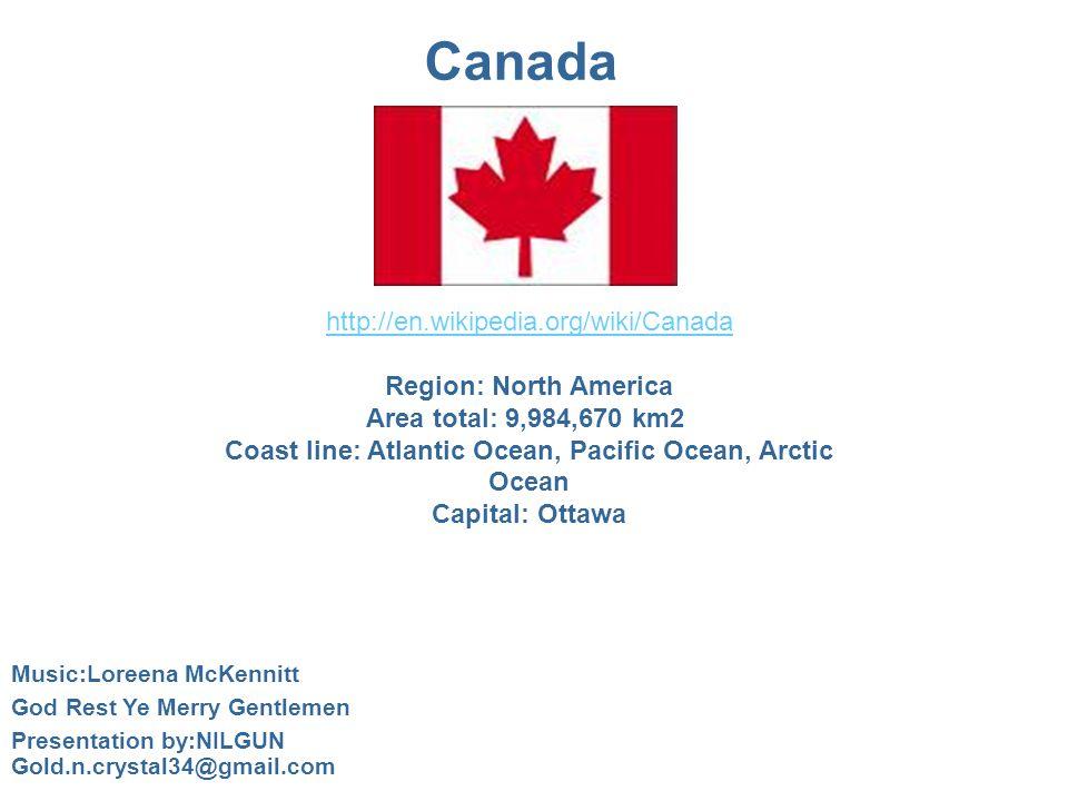 Canada http://en.wikipedia.org/wiki/Canada Region: North America Area total: 9,984,670 km2 Coast line: Atlantic Ocean, Pacific Ocean, Arctic Ocean Capital: Ottawa Music:Loreena McKennitt God Rest Ye Merry Gentlemen Presentation by:NILGUN Gold.n.crystal34@gmail.com