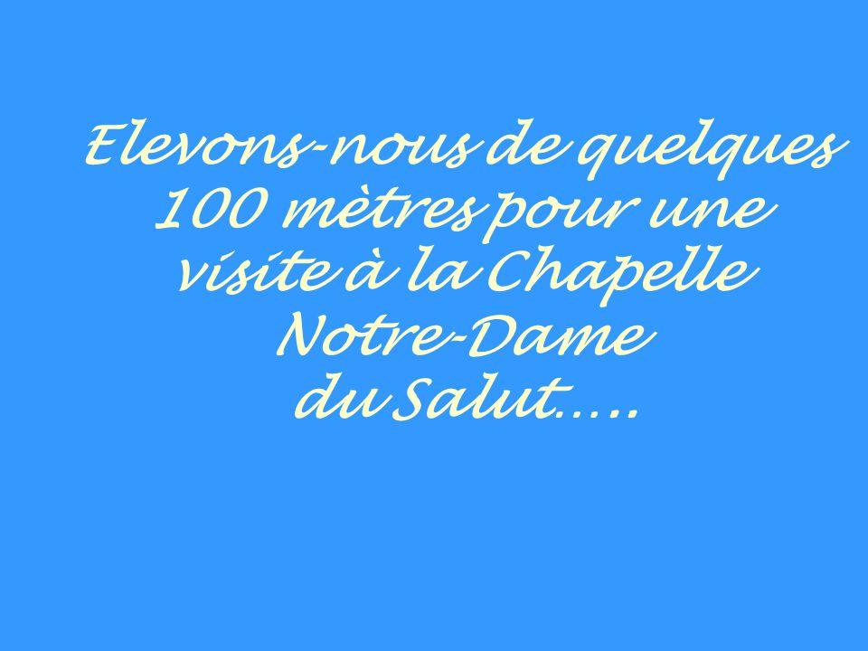 Elevons-nous de quelques 100 mètres pour une visite à la Chapelle Notre-Dame du Salut…..