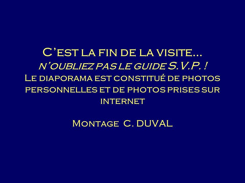 Cest la fin de la visite… noubliez pas le guide S.V.P. ! Le diaporama est constitué de photos personnelles et de photos prises sur internet Montage C.