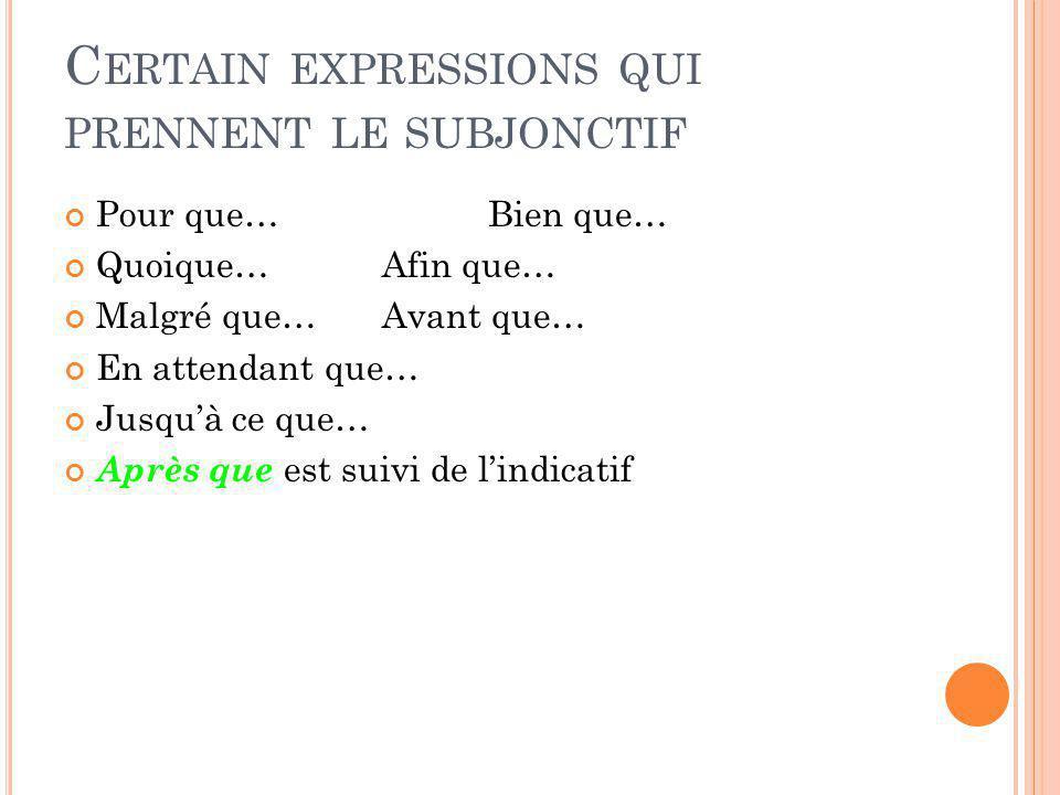 C ERTAIN EXPRESSIONS QUI PRENNENT LE SUBJONCTIF Pour que…Bien que… Quoique…Afin que… Malgré que…Avant que… En attendant que… Jusquà ce que… Après que