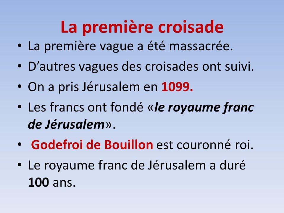 La première croisade La première vague a été massacrée. Dautres vagues des croisades ont suivi. On a pris Jérusalem en 1099. Les francs ont fondé «le